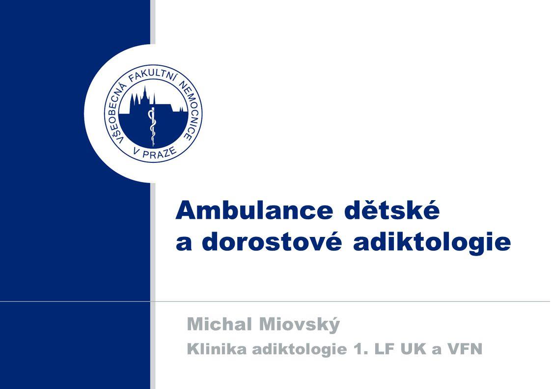 Ambulance dětské a dorostové adiktologie Michal Miovský Klinika adiktologie 1. LF UK a VFN