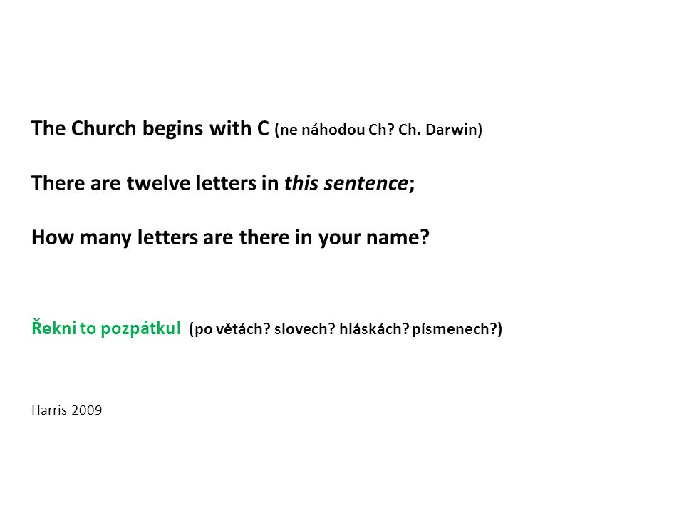 The Church begins with C (ne náhodou Ch? Ch. Darwin) There are twelve letters in this sentence; How many letters are there in your name? Řekni to pozp