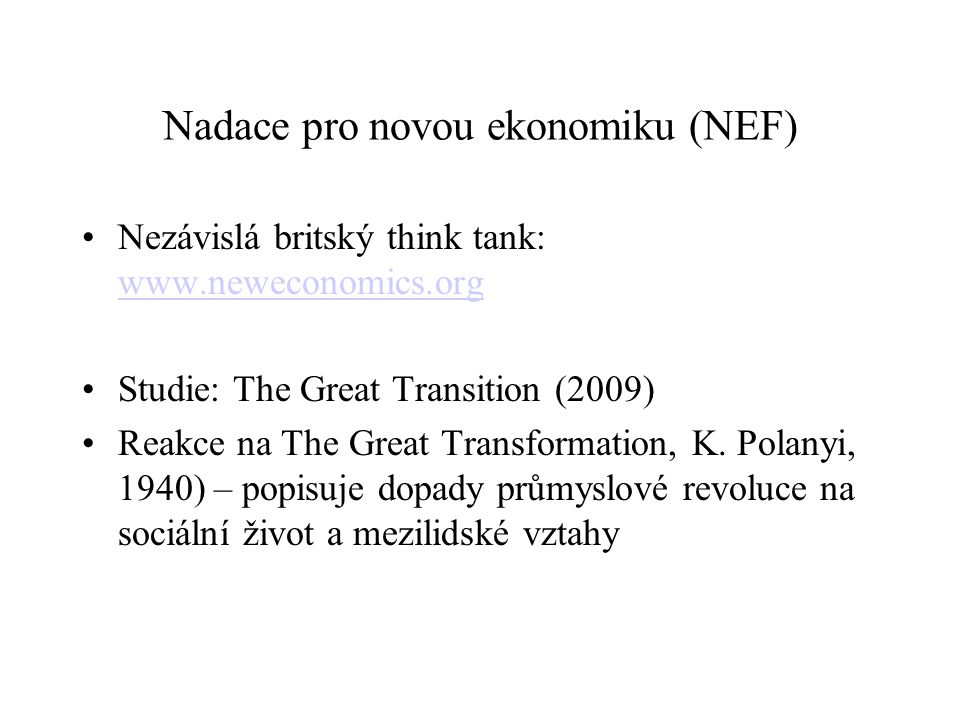 Nadace pro novou ekonomiku (NEF) Nezávislá britský think tank: www.neweconomics.org www.neweconomics.org Studie: The Great Transition (2009) Reakce na