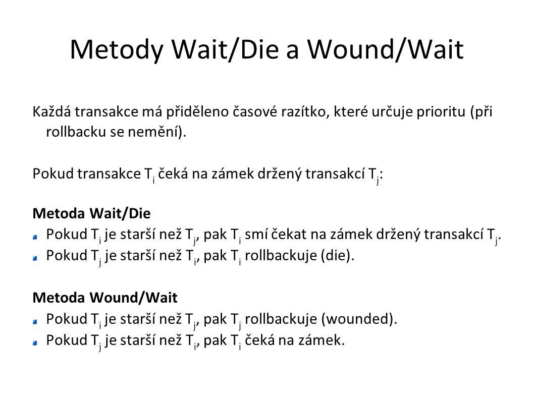 Metody Wait/Die a Wound/Wait Každá transakce má přiděleno časové razítko, které určuje prioritu (při rollbacku se nemění). Pokud transakce T i čeká na