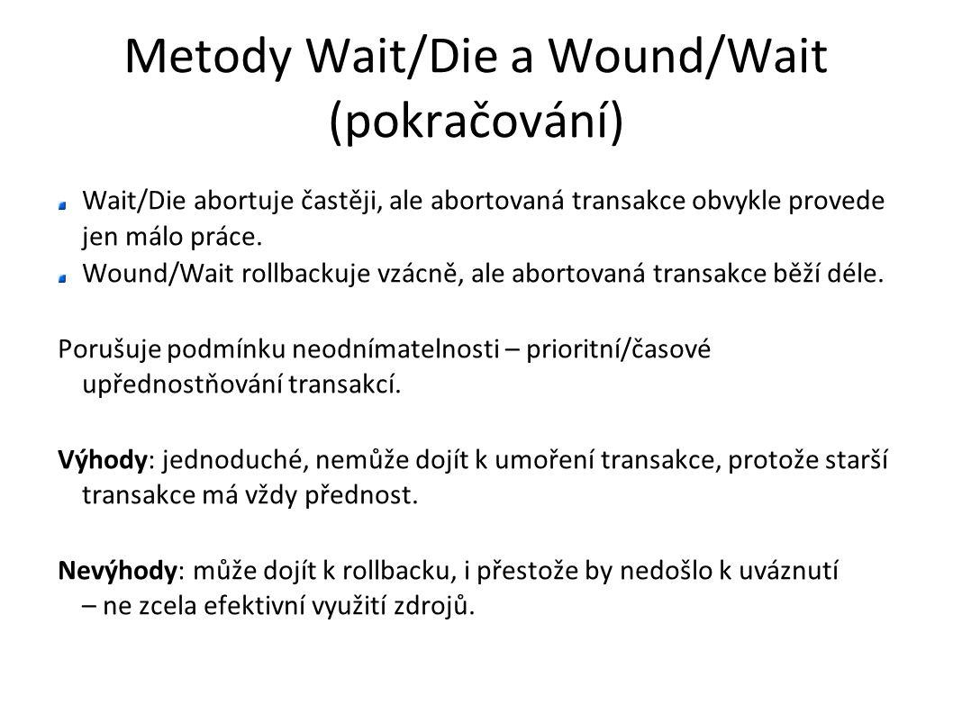 Metody Wait/Die a Wound/Wait (pokračování) Wait/Die abortuje častěji, ale abortovaná transakce obvykle provede jen málo práce. Wound/Wait rollbackuje