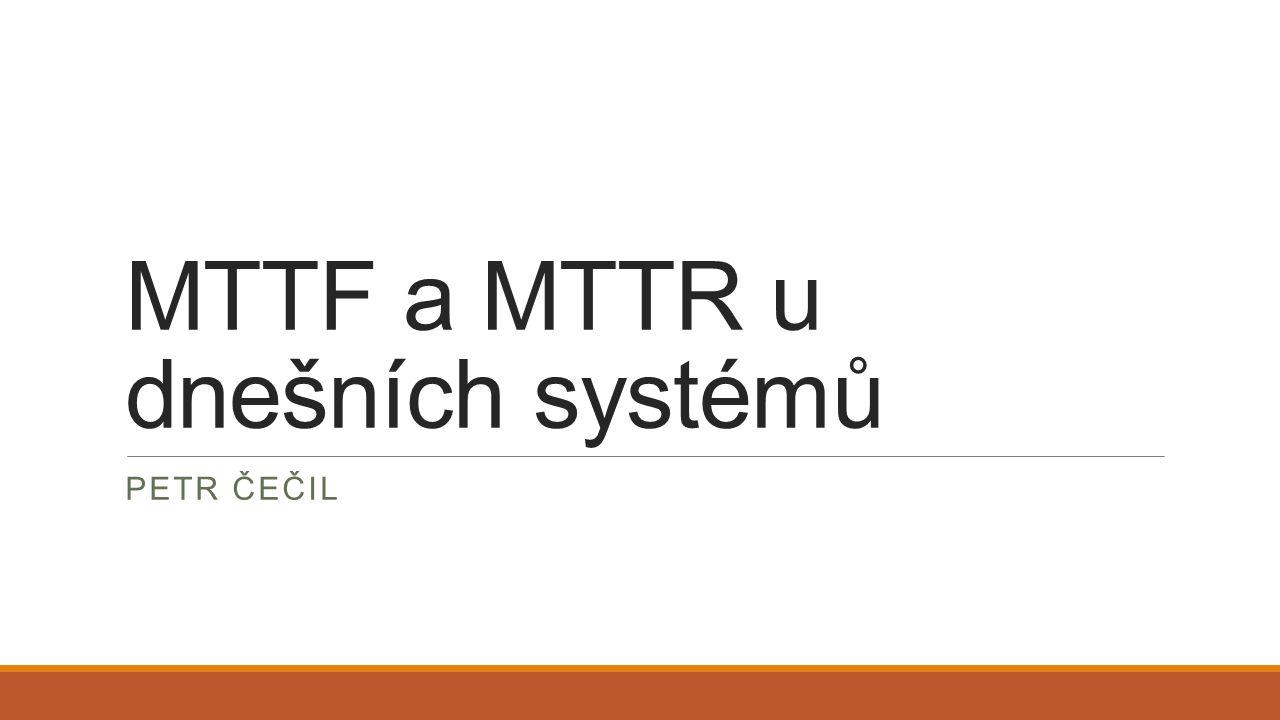 MTTF a MTTR u dnešních systémů PETR ČEČIL