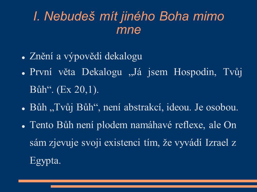 """I. Nebudeš mít jiného Boha mimo mne Znění a výpovědi dekalogu První věta Dekalogu """"Já jsem Hospodin, Tvůj Bůh"""". (Ex 20,1). Bůh """"Tvůj Bůh"""", není abstra"""