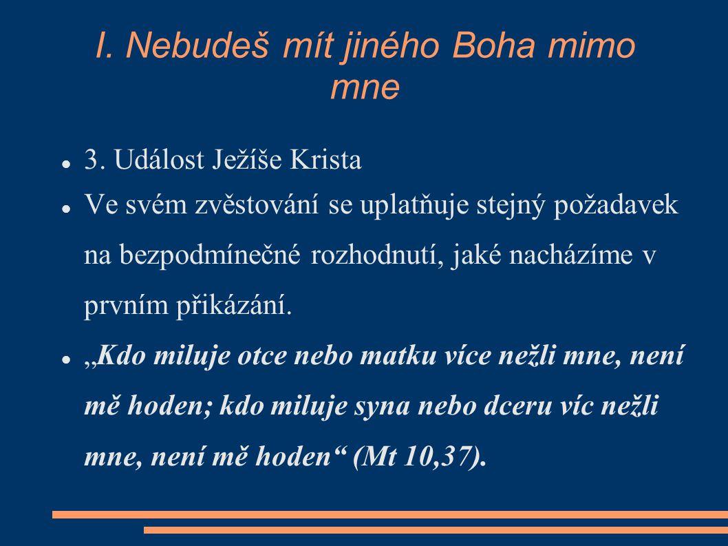I. Nebudeš mít jiného Boha mimo mne 3. Událost Ježíše Krista Ve svém zvěstování se uplatňuje stejný požadavek na bezpodmínečné rozhodnutí, jaké nacház