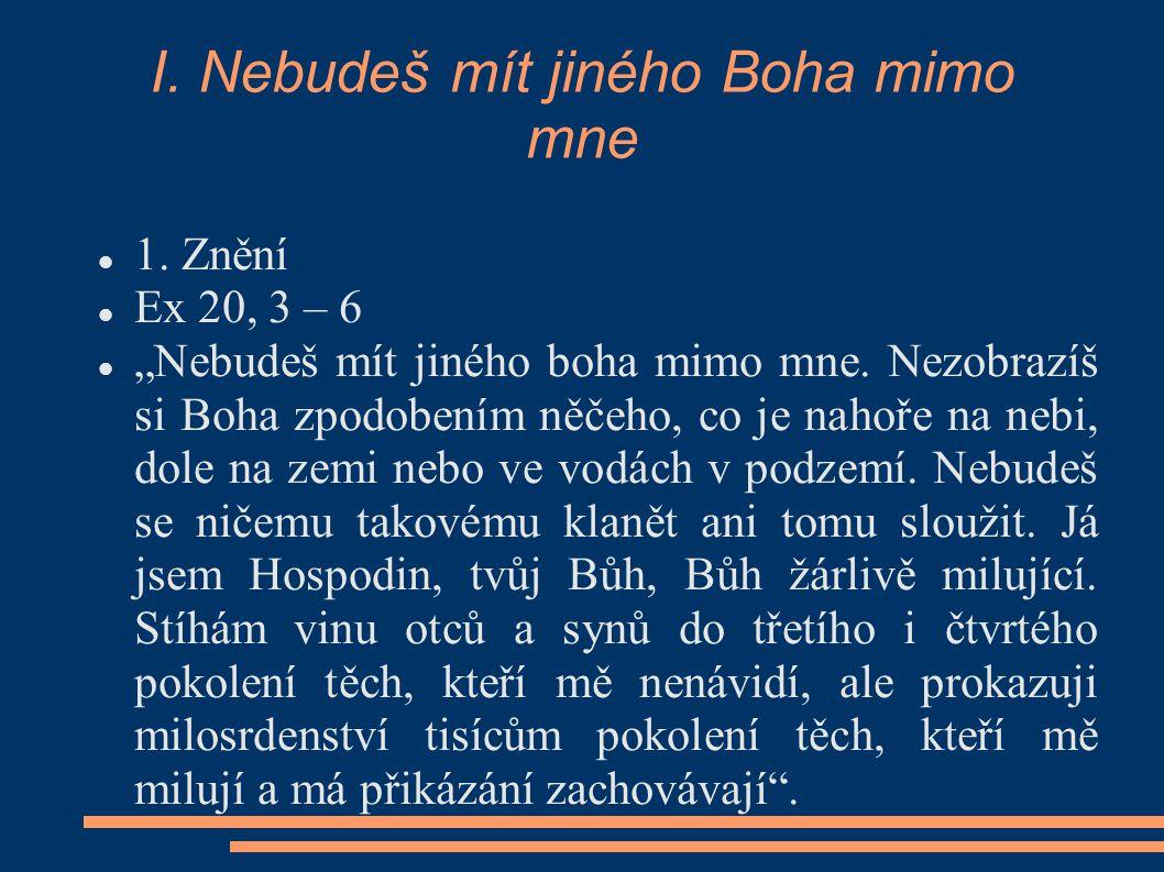 """I. Nebudeš mít jiného Boha mimo mne 1. Znění Ex 20, 3 – 6 """"Nebudeš mít jiného boha mimo mne. Nezobrazíš si Boha zpodobením něčeho, co je nahoře na neb"""