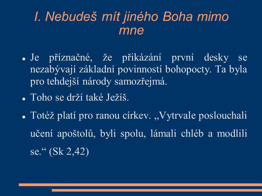 I. Nebudeš mít jiného Boha mimo mne Je příznačné, že přikázání první desky se nezabývají základní povinností bohopocty. Ta byla pro tehdejší národy sa