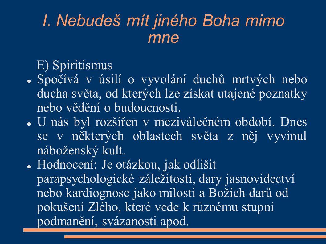 I. Nebudeš mít jiného Boha mimo mne E) Spiritismus Spočívá v úsilí o vyvolání duchů mrtvých nebo ducha světa, od kterých lze získat utajené poznatky n