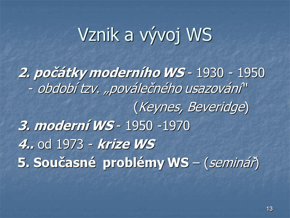"""13 Vznik a vývoj WS 2. počátky moderního WS - 1930 - 1950 - období tzv. """"poválečného usazování"""" (Keynes, Beveridge) 3. moderní WS - 1950 -1970 4.. od"""