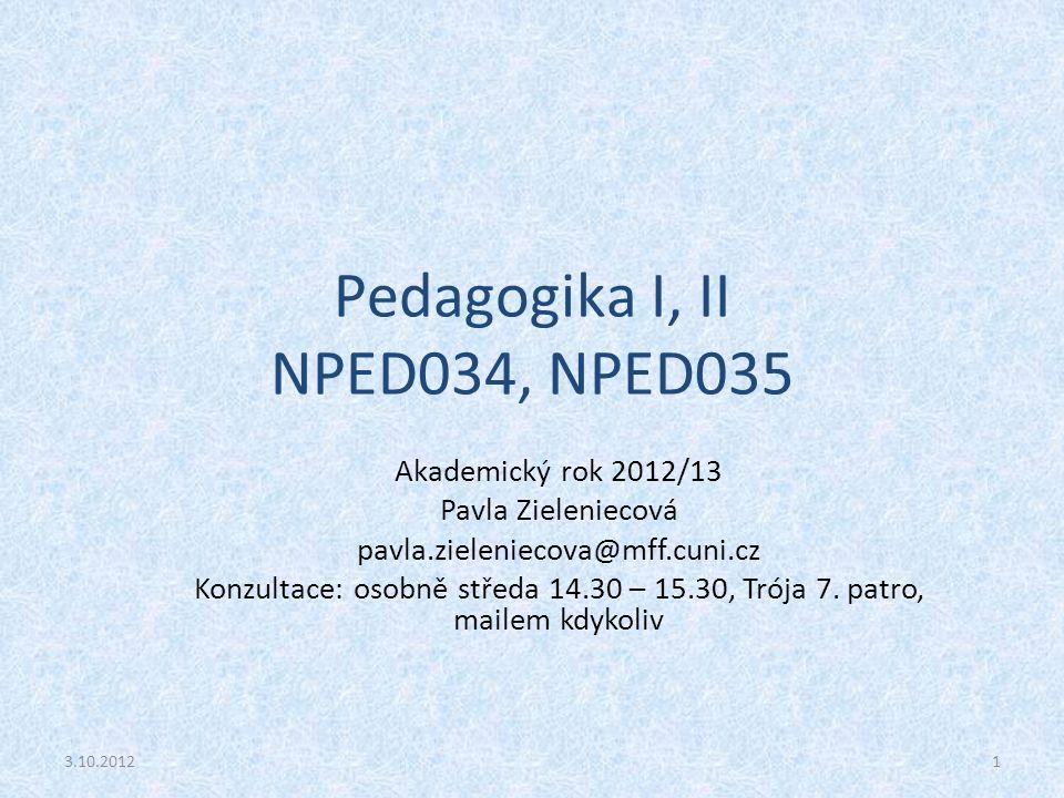 Pedagogika I, II NPED034, NPED035 Akademický rok 2012/13 Pavla Zieleniecová pavla.zieleniecova@mff.cuni.cz Konzultace: osobně středa 14.30 – 15.30, Tr