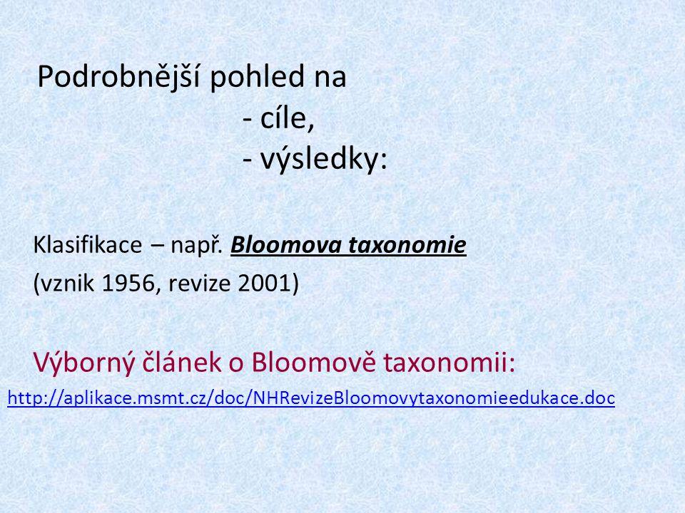 Podrobnější pohled na - cíle, - výsledky: Klasifikace – např. Bloomova taxonomie (vznik 1956, revize 2001) Výborný článek o Bloomově taxonomii: http:/