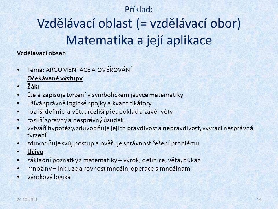 Příklad: Vzdělávací oblast (= vzdělávací obor) Matematika a její aplikace Vzdělávací obsah Téma: ARGUMENTACE A OVĚŘOVÁNÍ Očekávané výstupy Žák: čte a zapisuje tvrzení v symbolickém jazyce matematiky užívá správně logické spojky a kvantifikátory rozliší definici a větu, rozliší předpoklad a závěr věty rozliší správný a nesprávný úsudek vytváří hypotézy, zdůvodňuje jejich pravdivost a nepravdivost, vyvrací nesprávná tvrzení zdůvodňuje svůj postup a ověřuje správnost řešení problému Učivo základní poznatky z matematiky – výrok, definice, věta, důkaz množiny – inkluze a rovnost množin, operace s množinami výroková logika 24.10.201114
