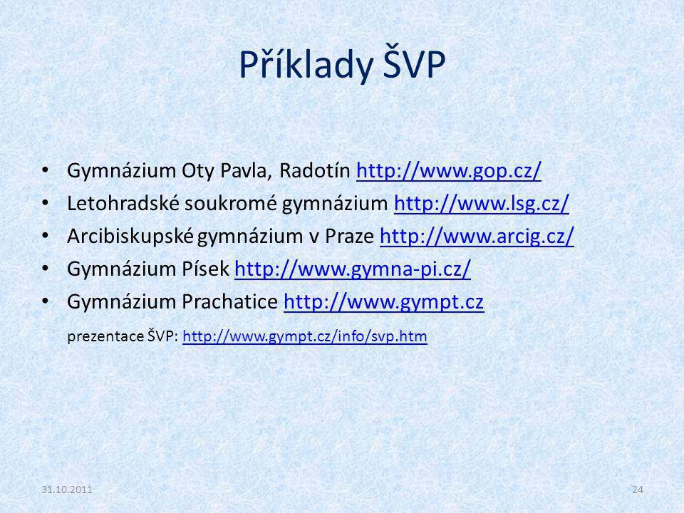 Příklady ŠVP Gymnázium Oty Pavla, Radotín http://www.gop.cz/http://www.gop.cz/ Letohradské soukromé gymnázium http://www.lsg.cz/http://www.lsg.cz/ Arcibiskupské gymnázium v Praze http://www.arcig.cz/http://www.arcig.cz/ Gymnázium Písek http://www.gymna-pi.cz/http://www.gymna-pi.cz/ Gymnázium Prachatice http://www.gympt.czhttp://www.gympt.cz prezentace ŠVP: http://www.gympt.cz/info/svp.htmhttp://www.gympt.cz/info/svp.htm 31.10.201124
