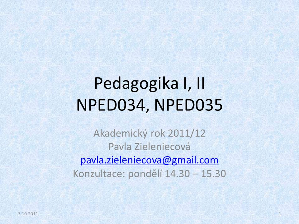 Pedagogika I, II NPED034, NPED035 Akademický rok 2011/12 Pavla Zieleniecová pavla.zieleniecova@gmail.com Konzultace: pondělí 14.30 – 15.30 13.10.2011