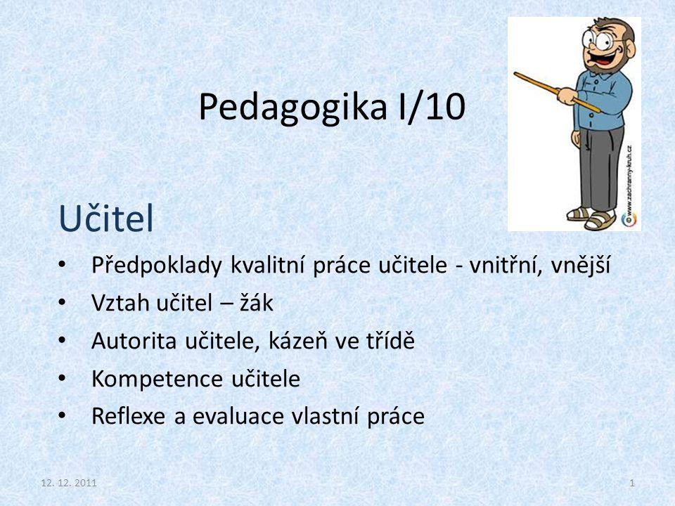 Pedagogika I/10 Učitel Předpoklady kvalitní práce učitele - vnitřní, vnější Vztah učitel – žák Autorita učitele, kázeň ve třídě Kompetence učitele Ref