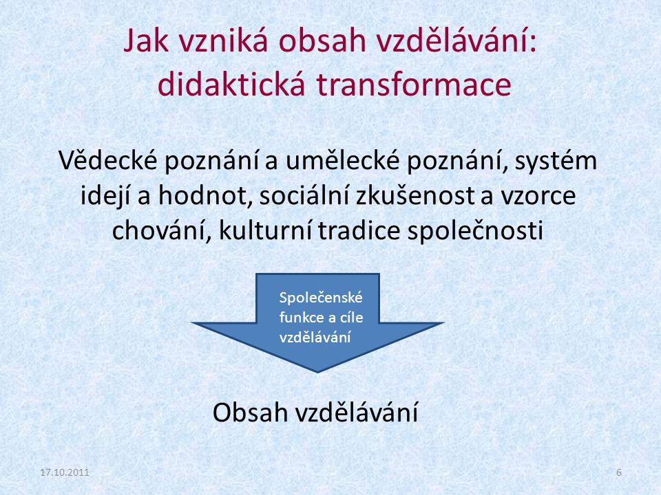 17.10.20116 Společenské funkce a cíle vzdělávání Jak vzniká obsah vzdělávání: didaktická transformace