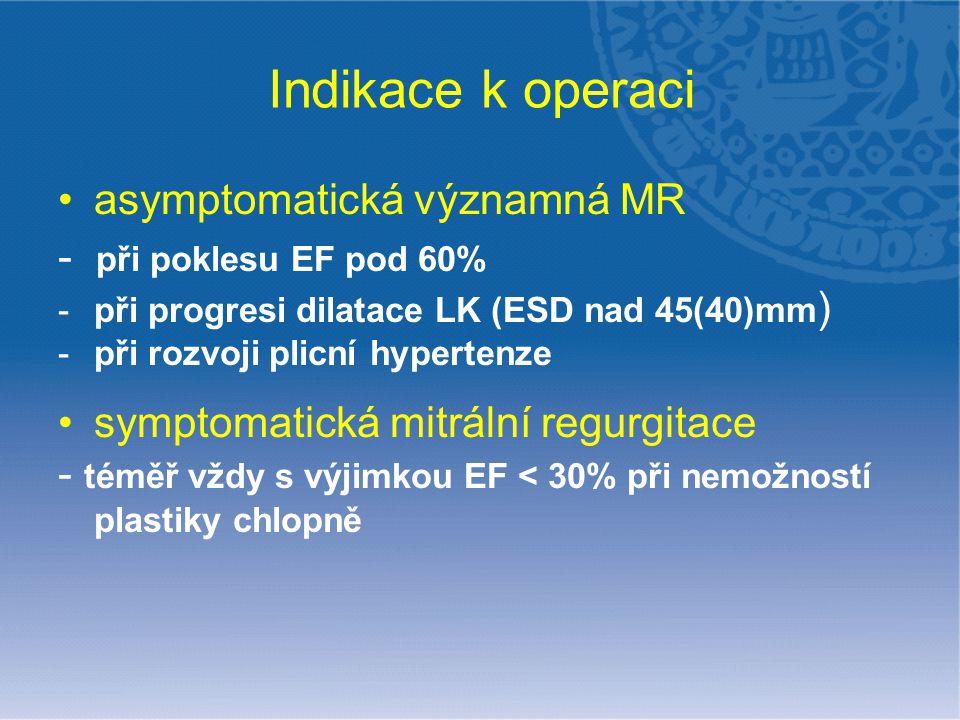 Indikace k operaci asymptomatická významná MR - při poklesu EF pod 60% -při progresi dilatace LK (ESD nad 45(40)mm ) -při rozvoji plicní hypertenze sy