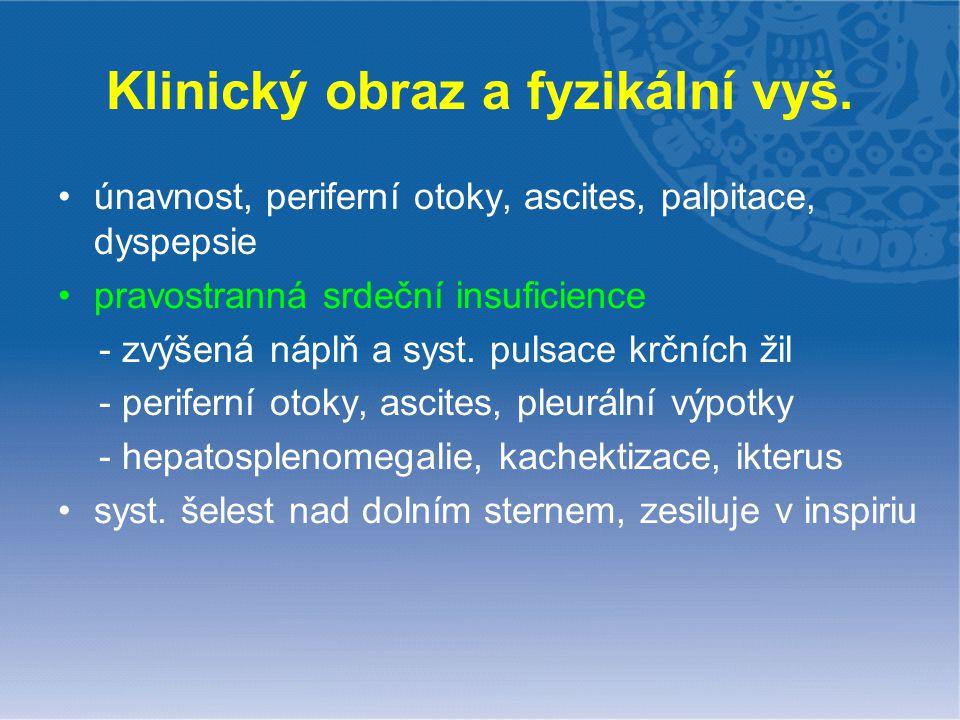 Klinický obraz a fyzikální vyš. únavnost, periferní otoky, ascites, palpitace, dyspepsie pravostranná srdeční insuficience - zvýšená náplň a syst. pul