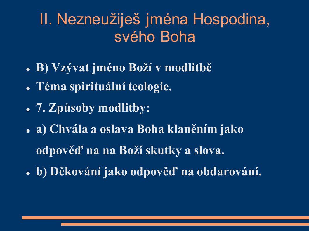 II. Nezneužiješ jména Hospodina, svého Boha B) Vzývat jméno Boží v modlitbě Téma spirituální teologie. 7. Způsoby modlitby: a) Chvála a oslava Boha kl