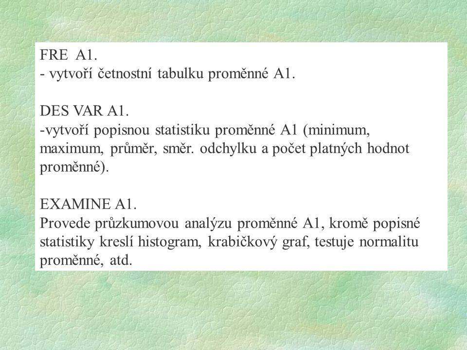FRE A1. - vytvoří četnostní tabulku proměnné A1. DES VAR A1. -vytvoří popisnou statistiku proměnné A1 (minimum, maximum, průměr, směr. odchylku a poče