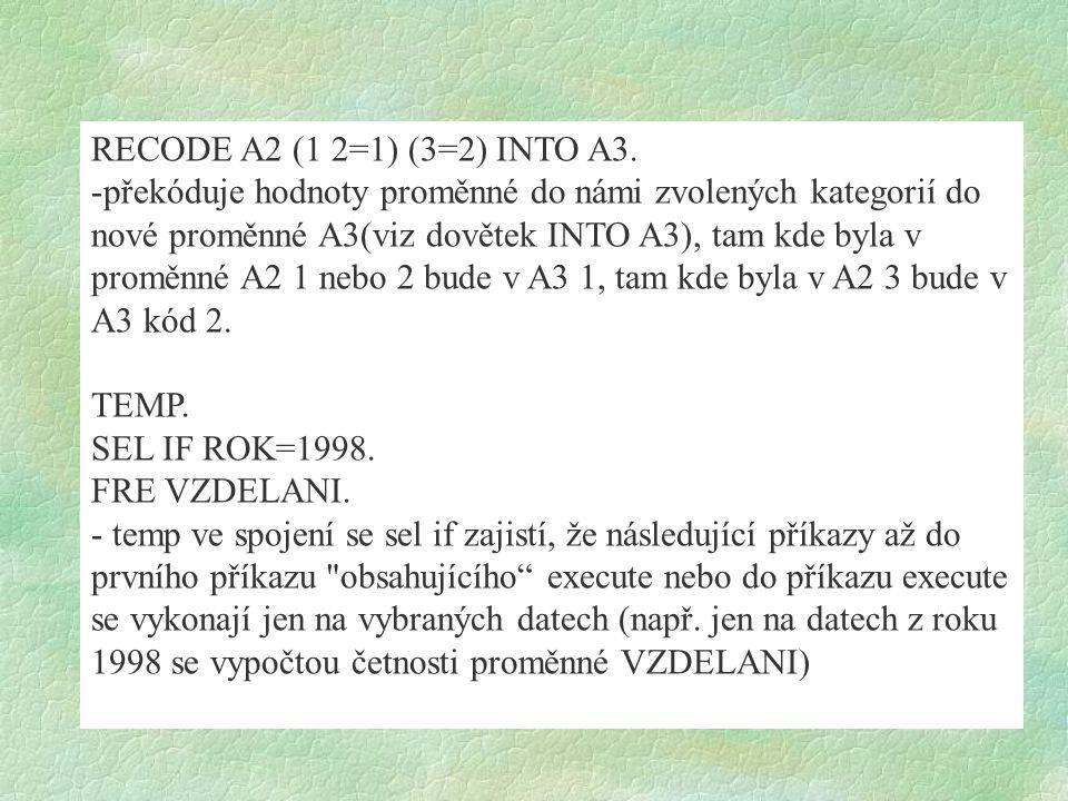 RECODE A2 (1 2=1) (3=2) INTO A3. -překóduje hodnoty proměnné do námi zvolených kategorií do nové proměnné A3(viz dovětek INTO A3), tam kde byla v prom