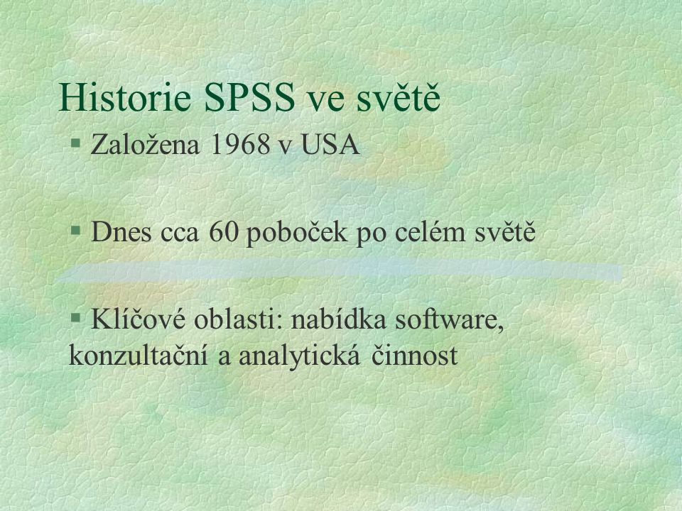 Historie SPSS ve světě § Založena 1968 v USA § Dnes cca 60 poboček po celém světě § Klíčové oblasti: nabídka software, konzultační a analytická činnos