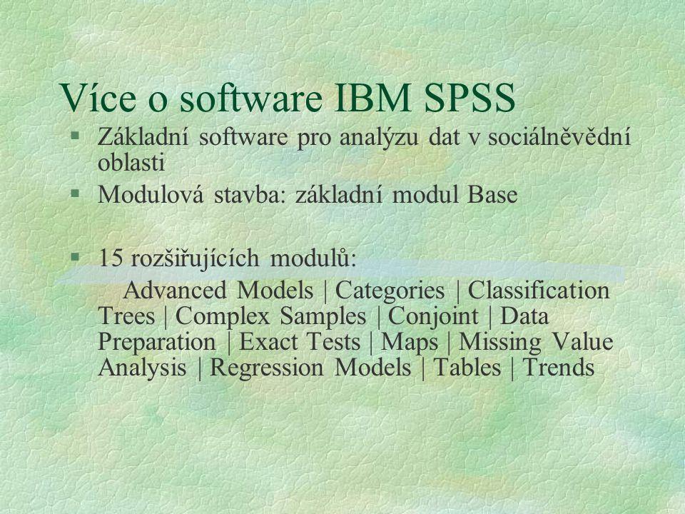 Více o software IBM SPSS §Základní software pro analýzu dat v sociálněvědní oblasti §Modulová stavba: základní modul Base §15 rozšiřujících modulů: Advanced Models | Categories | Classification Trees | Complex Samples | Conjoint | Data Preparation | Exact Tests | Maps | Missing Value Analysis | Regression Models | Tables | Trends