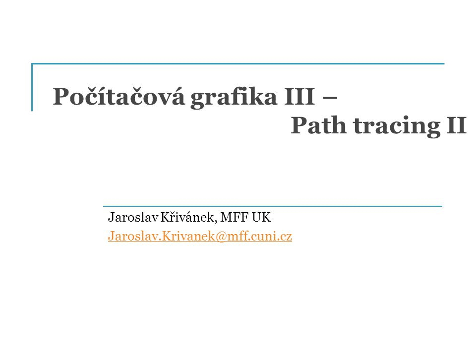 Počítačová grafika III – Path tracing II Jaroslav Křivánek, MFF UK Jaroslav.Krivanek@mff.cuni.cz