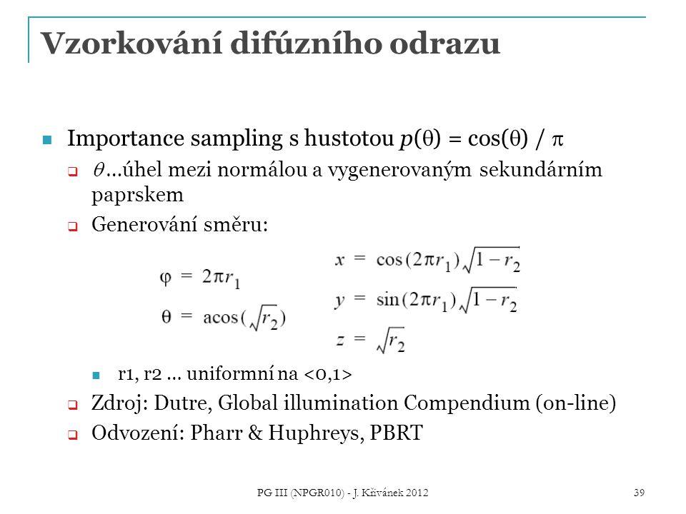 Vzorkování difúzního odrazu Importance sampling s hustotou p(  ) = cos(  ) /    …úhel mezi normálou a vygenerovaným sekundárním paprskem  Generování směru: r1, r2 … uniformní na  Zdroj: Dutre, Global illumination Compendium (on-line)  Odvození: Pharr & Huphreys, PBRT 39 PG III (NPGR010) - J.