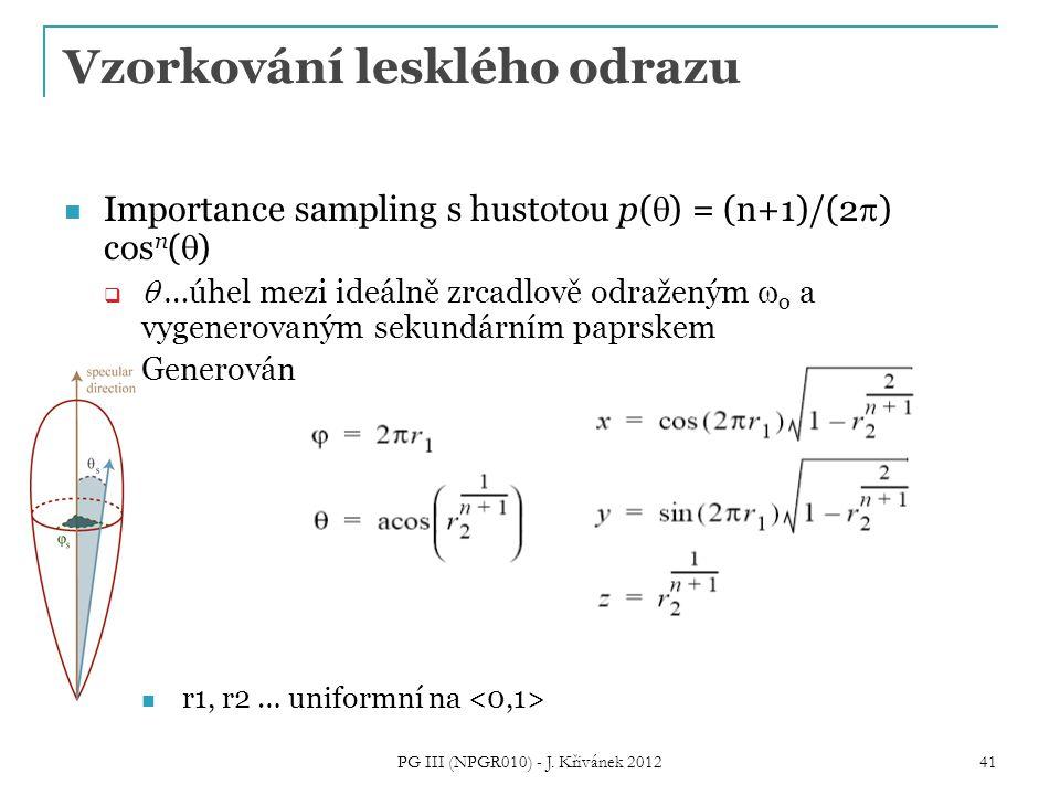Vzorkování lesklého odrazu Importance sampling s hustotou p(  ) = (n+1)/(2  ) cos n (  )   …úhel mezi ideálně zrcadlově odraženým  o a vygenerovaným sekundárním paprskem  Generování směru: r1, r2 … uniformní na 41 PG III (NPGR010) - J.