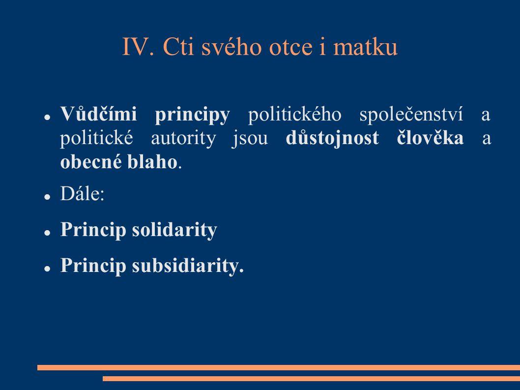 IV. Cti svého otce i matku Vůdčími principy politického společenství a politické autority jsou důstojnost člověka a obecné blaho. Dále: Princip solida