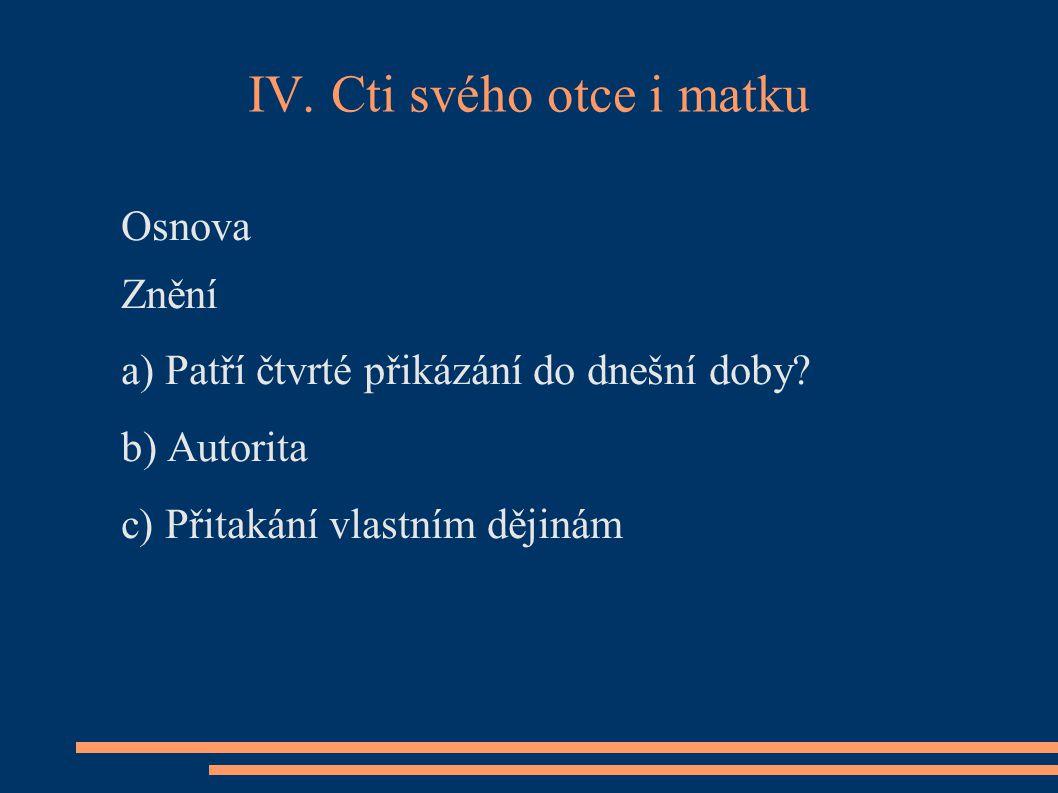 IV. Cti svého otce i matku Osnova Znění a) Patří čtvrté přikázání do dnešní doby? b) Autorita c) Přitakání vlastním dějinám