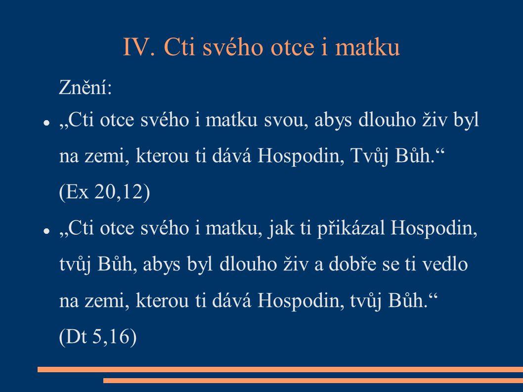"""IV. Cti svého otce i matku Znění: """"Cti otce svého i matku svou, abys dlouho živ byl na zemi, kterou ti dává Hospodin, Tvůj Bůh."""" (Ex 20,12) """"Cti otce"""