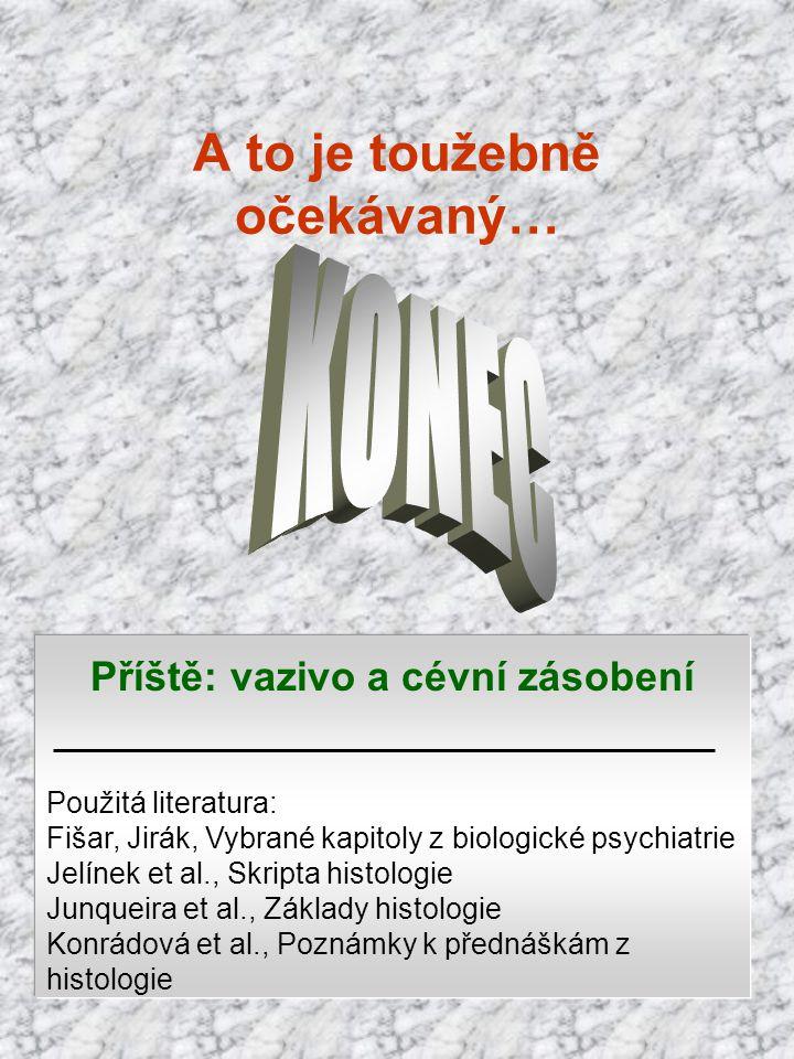 A to je toužebně očekávaný… Příště: vazivo a cévní zásobení Použitá literatura: Fišar, Jirák, Vybrané kapitoly z biologické psychiatrie Jelínek et al.