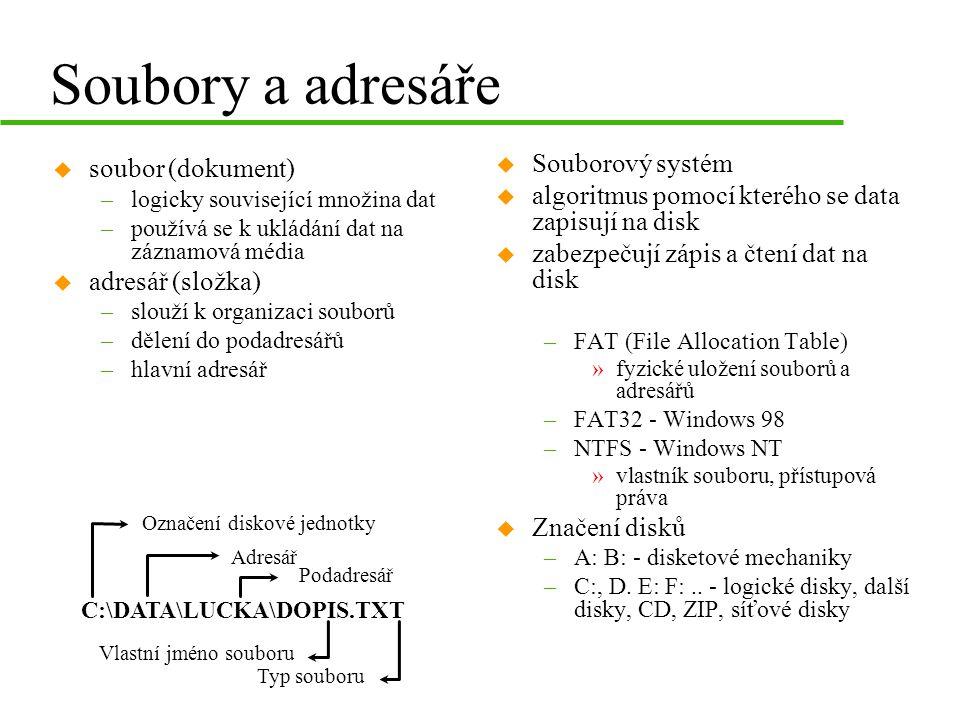Soubory a adresáře u soubor (dokument) –logicky související množina dat –používá se k ukládání dat na záznamová média u adresář (složka) –slouží k organizaci souborů –dělení do podadresářů –hlavní adresář C:\DATA\LUCKA\DOPIS.TXT Označení diskové jednotky Adresář Podadresář Vlastní jméno souboru Typ souboru u Souborový systém u algoritmus pomocí kterého se data zapisují na disk u zabezpečují zápis a čtení dat na disk –FAT (File Allocation Table) » fyzické uložení souborů a adresářů –FAT32 - Windows 98 –NTFS - Windows NT » vlastník souboru, přístupová práva u Značení disků –A: B: - disketové mechaniky –C:, D.