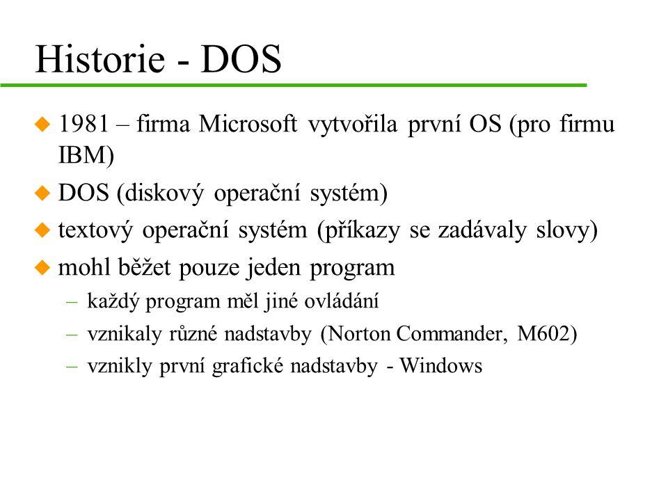 Historie - DOS u 1981 – firma Microsoft vytvořila první OS (pro firmu IBM) u DOS (diskový operační systém) u textový operační systém (příkazy se zadávaly slovy) u mohl běžet pouze jeden program –každý program měl jiné ovládání –vznikaly různé nadstavby (Norton Commander, M602) –vznikly první grafické nadstavby - Windows