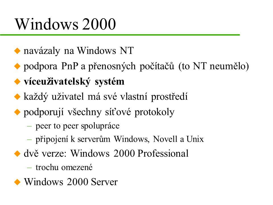 Windows 2000 u navázaly na Windows NT u podpora PnP a přenosných počítačů (to NT neumělo) u víceuživatelský systém u každý uživatel má své vlastní prostředí u podporují všechny síťové protokoly –peer to peer spolupráce –připojení k serverům Windows, Novell a Unix u dvě verze: Windows 2000 Professional –trochu omezené u Windows 2000 Server