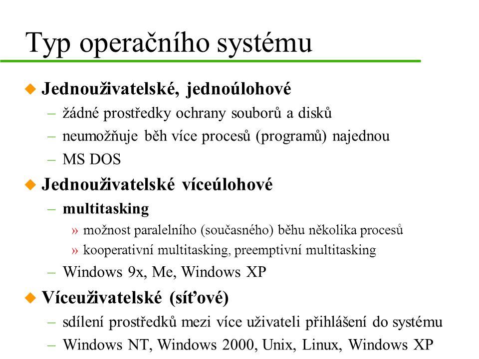 Typ operačního systému u Jednouživatelské, jednoúlohové –žádné prostředky ochrany souborů a disků –neumožňuje běh více procesů (programů) najednou –MS DOS u Jednouživatelské víceúlohové –multitasking »možnost paralelního (současného) běhu několika procesů »kooperativní multitasking, preemptivní multitasking –Windows 9x, Me, Windows XP u Víceuživatelské (síťové) –sdílení prostředků mezi více uživateli přihlášení do systému –Windows NT, Windows 2000, Unix, Linux, Windows XP