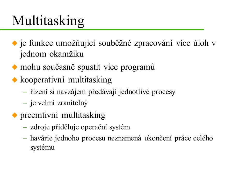 Multitasking u je funkce umožňující souběžné zpracování více úloh v jednom okamžiku u mohu současně spustit více programů u kooperativní multitasking –řízení si navzájem předávají jednotlivé procesy –je velmi zranitelný u preemtivní multitasking –zdroje přiděluje operační systém –havárie jednoho procesu neznamená ukončení práce celého systému