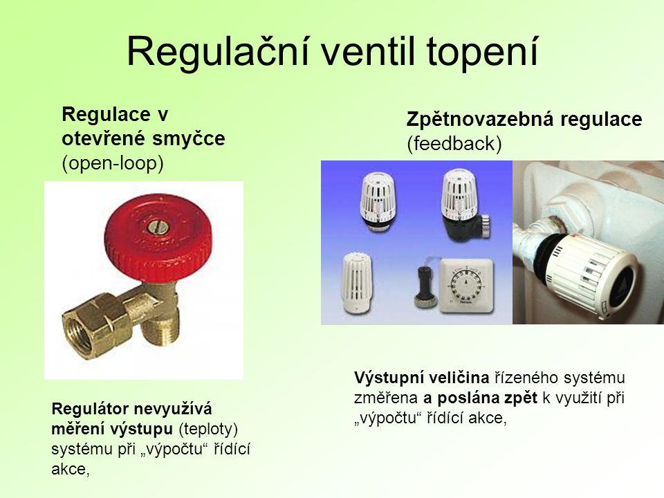 """Regulační ventil topení Regulace v otevřené smyčce (open-loop) Zpětnovazebná regulace (feedback) Regulátor nevyužívá měření výstupu (teploty) systému při """"výpočtu řídící akce, Výstupní veličina řízeného systému změřena a poslána zpět k využití při """"výpočtu řídící akce,"""