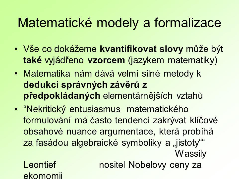 """Matematické modely a formalizace Vše co dokážeme kvantifikovat slovy může být také vyjádřeno vzorcem (jazykem matematiky) Matematika nám dává velmi silné metody k dedukci správných závěrů z předpokládaných elementárnějších vztahů Nekritický entusiasmus matematického formulování má často tendenci zakrývat klíčové obsahové nuance argumentace, která probíhá za fasádou algebraické symboliky a """"jistoty Wassily Leontief nositel Nobelovy ceny za ekomomii"""
