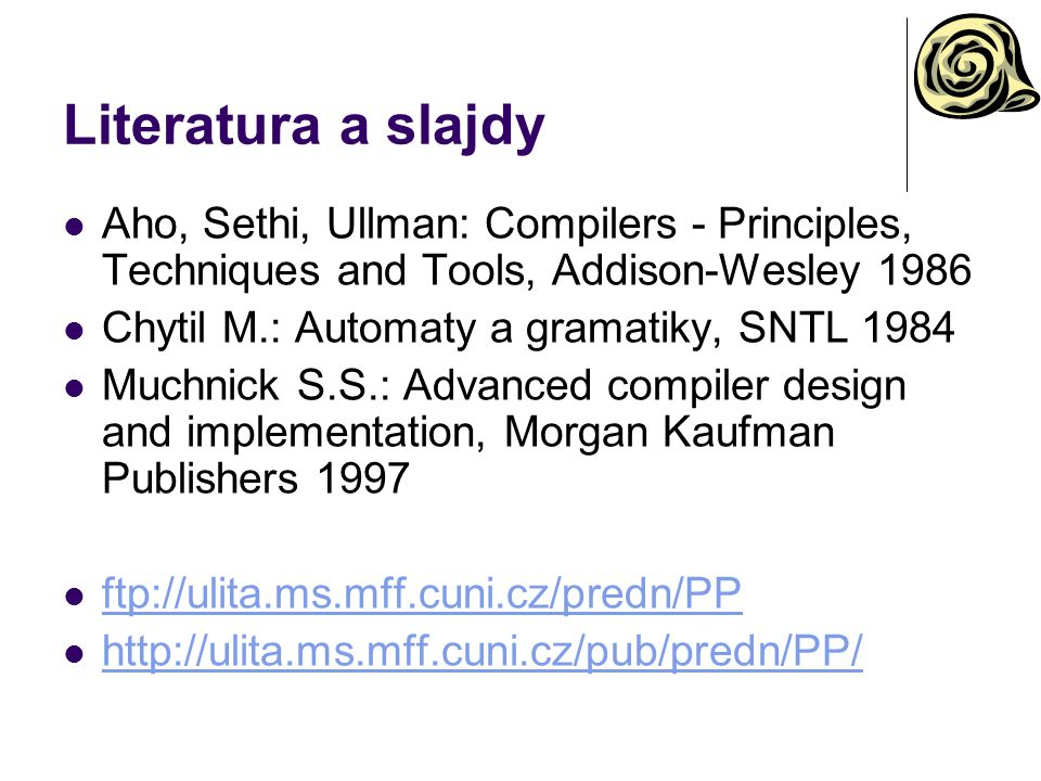 Literatura a slajdy Aho, Sethi, Ullman: Compilers - Principles, Techniques and Tools, Addison-Wesley 1986 Chytil M.: Automaty a gramatiky, SNTL 1984 Muchnick S.S.: Advanced compiler design and implementation, Morgan Kaufman Publishers 1997 ftp://ulita.ms.mff.cuni.cz/predn/PP http://ulita.ms.mff.cuni.cz/pub/predn/PP/ http://ulita.ms.mff.cuni.cz/pub/predn/PP/