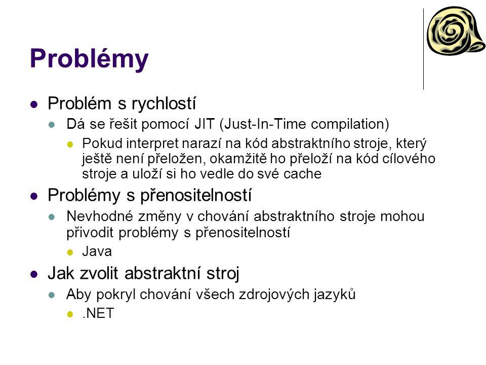 Problémy Problém s rychlostí Dá se řešit pomocí JIT (Just-In-Time compilation) Pokud interpret narazí na kód abstraktního stroje, který ještě není přeložen, okamžitě ho přeloží na kód cílového stroje a uloží si ho vedle do své cache Problémy s přenositelností Nevhodné změny v chování abstraktního stroje mohou přivodit problémy s přenositelností Java Jak zvolit abstraktní stroj Aby pokryl chování všech zdrojových jazyků.NET