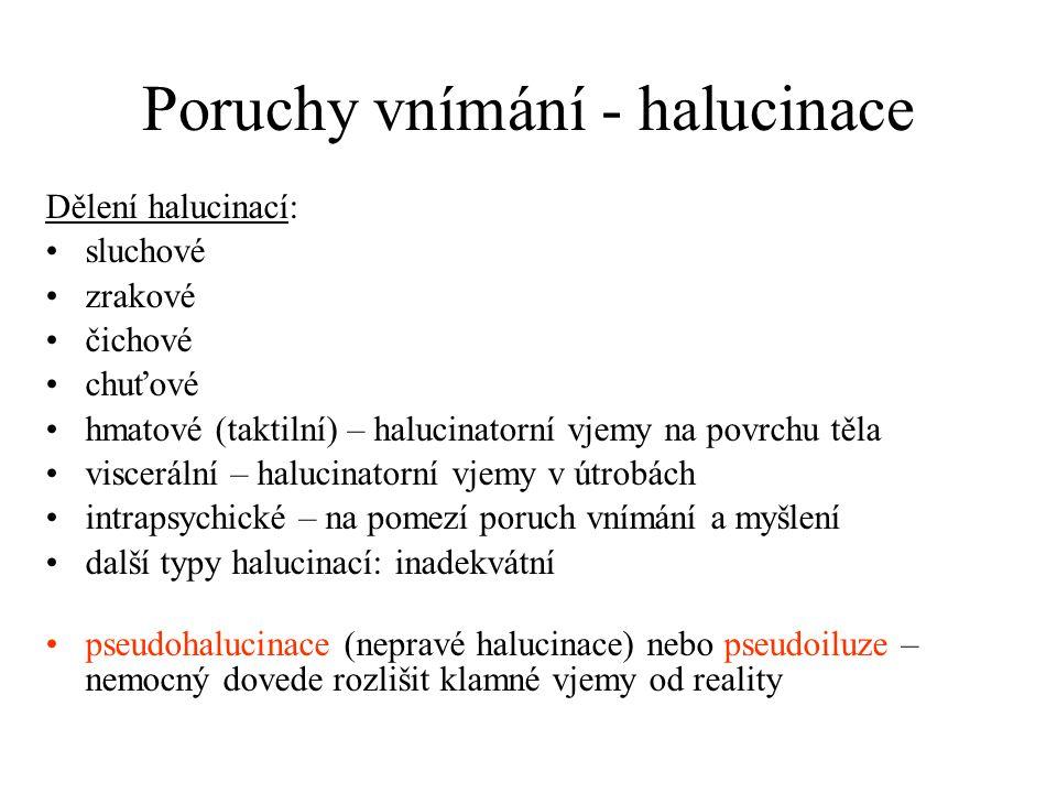 Poruchy vnímání - halucinace Dělení halucinací: sluchové zrakové čichové chuťové hmatové (taktilní) – halucinatorní vjemy na povrchu těla viscerální – halucinatorní vjemy v útrobách intrapsychické – na pomezí poruch vnímání a myšlení další typy halucinací: inadekvátní pseudohalucinace (nepravé halucinace) nebo pseudoiluze – nemocný dovede rozlišit klamné vjemy od reality