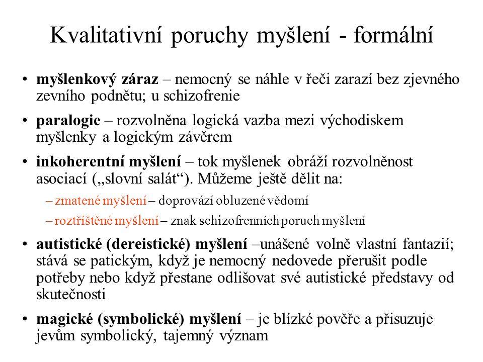"""Kvalitativní poruchy myšlení - formální myšlenkový záraz – nemocný se náhle v řeči zarazí bez zjevného zevního podnětu; u schizofrenie paralogie – rozvolněna logická vazba mezi východiskem myšlenky a logickým závěrem inkoherentní myšlení – tok myšlenek obráží rozvolněnost asociací (""""slovní salát )."""