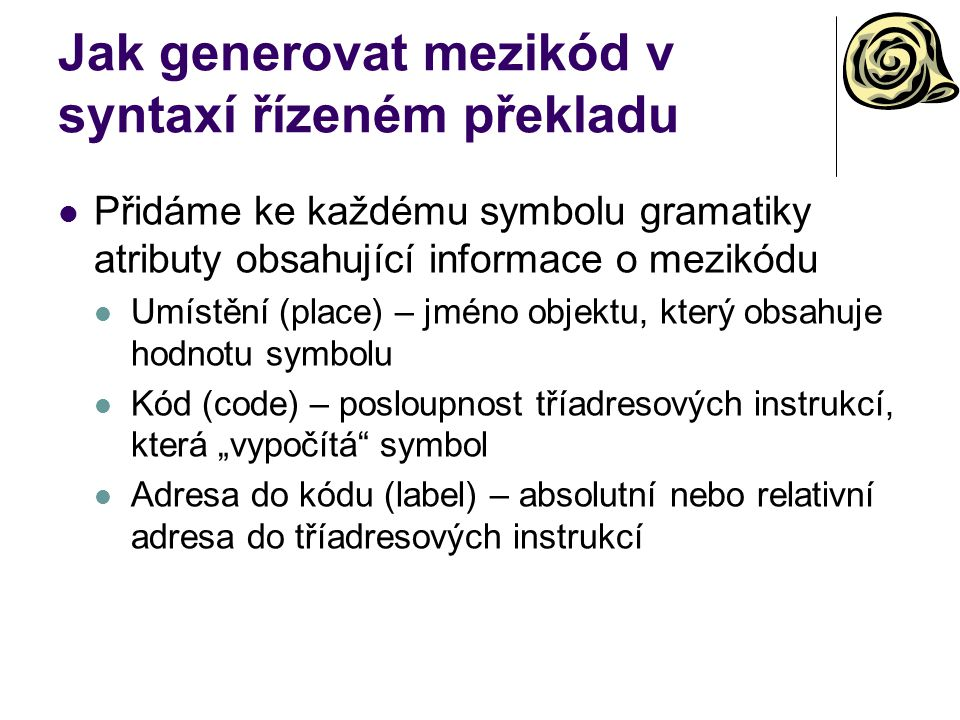 """Jak generovat mezikód v syntaxí řízeném překladu Přidáme ke každému symbolu gramatiky atributy obsahující informace o mezikódu Umístění (place) – jméno objektu, který obsahuje hodnotu symbolu Kód (code) – posloupnost tříadresových instrukcí, která """"vypočítá symbol Adresa do kódu (label) – absolutní nebo relativní adresa do tříadresových instrukcí"""