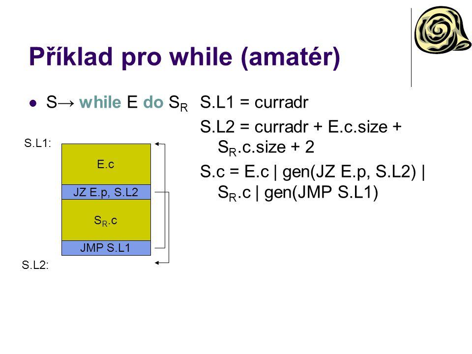 Příklad pro while (amatér) S→ while E do S R S.L1 = curradr S.L2 = curradr + E.c.size + S R.c.size + 2 S.c = E.c | gen(JZ E.p, S.L2) | S R.c | gen(JMP S.L1) E.c S.L1: JZ E.p, S.L2 S R.c JMP S.L1 S.L2: