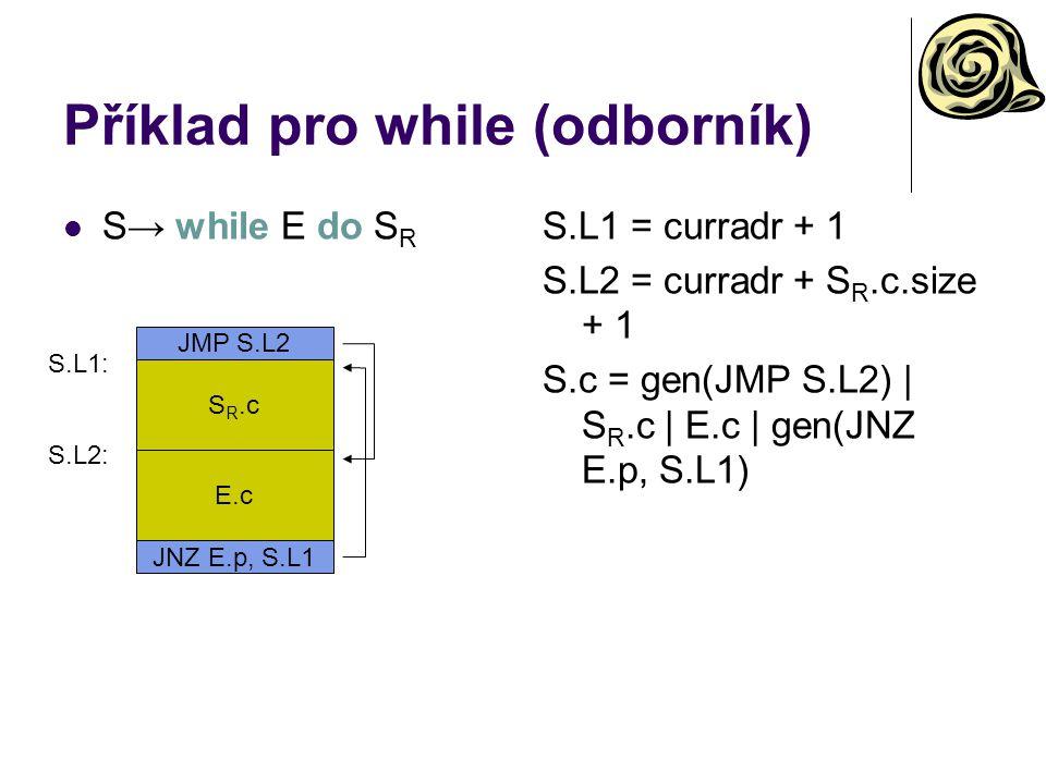 Příklad pro while (odborník) S→ while E do S R S.L1 = curradr + 1 S.L2 = curradr + S R.c.size + 1 S.c = gen(JMP S.L2) | S R.c | E.c | gen(JNZ E.p, S.L1) E.c S.L2: JNZ E.p, S.L1 S R.c JMP S.L2 S.L1:
