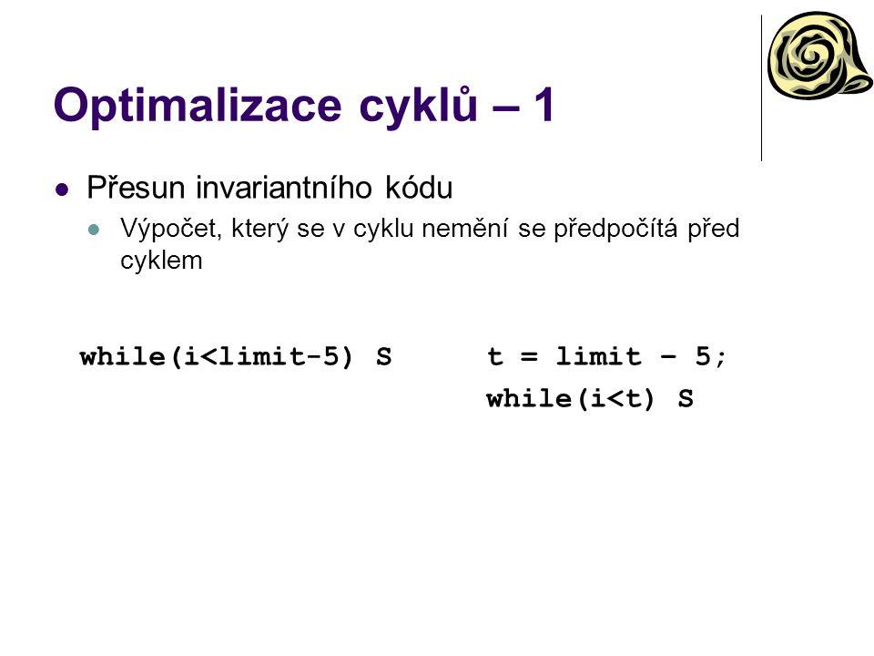Optimalizace cyklů – 1 while(i<limit-5) St = limit – 5; while(i<t) S Přesun invariantního kódu Výpočet, který se v cyklu nemění se předpočítá před cyklem