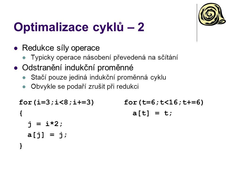 Optimalizace cyklů – 2 Redukce síly operace Typicky operace násobení převedená na sčítání Odstranění indukční proměnné Stačí pouze jediná indukční proměnná cyklu Obvykle se podaří zrušit při redukci for(i=3;i<8;i+=3) { j = i*2; a[j] = j; } for(t=6;t<16;t+=6) a[t] = t;