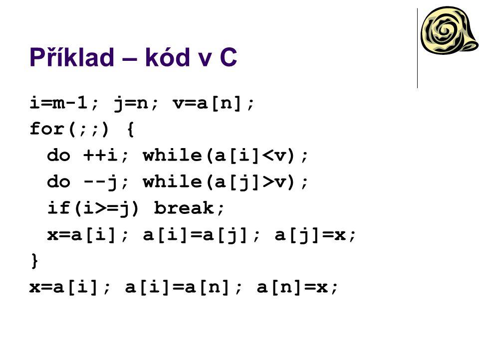 Příklad – kód v C i=m-1; j=n; v=a[n]; for(;;) { do ++i; while(a[i]<v); do --j; while(a[j]>v); if(i>=j) break; x=a[i]; a[i]=a[j]; a[j]=x; } x=a[i]; a[i]=a[n]; a[n]=x;